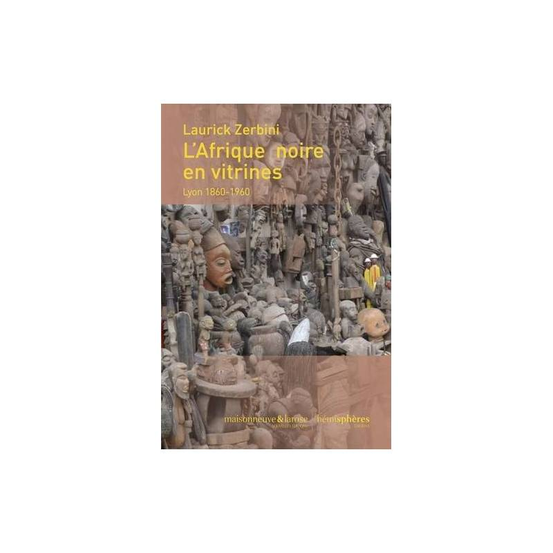 L'Afrique noire en vitrines Lyon 1860-1960 de Laurick Zerbini