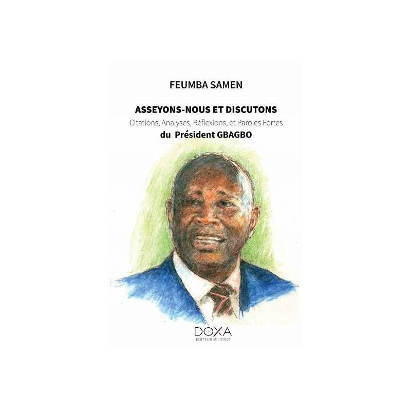 Asseyons-nous et discutons : Citations, Analyses, Réflexions et Paroles fortes du Président Gbagbo