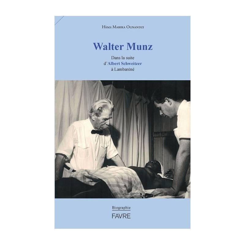 Walter Munz Dans la suite d'Albert Schweitzer à Lambaréné. Une biographie