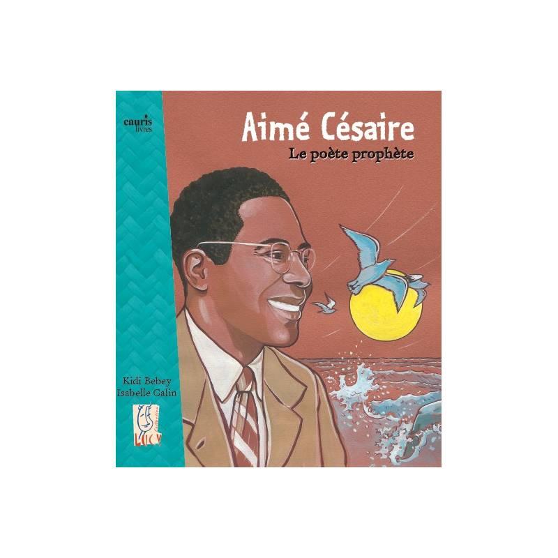 Aimé Césaire, le poète prophète de Kidy Bebey et Isabelle Calin