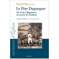 Le Père Duparquet. Tome III. De l'exil à Bagamoyo au succès de Landana. Lettres et Ecrits (1870 - 1876) de Gérard Vieira